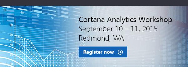 Cortana Analytics Workshop   September 10-11, 2015   Redmond, WA   Register now