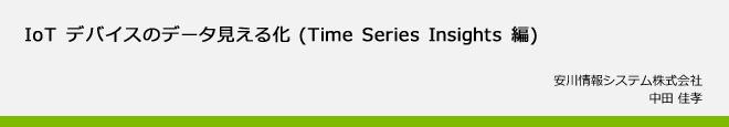 IoT デバイスのデータ見える化 (Time Series Insights 編)  安川情報システム株式会社 中田 佳孝